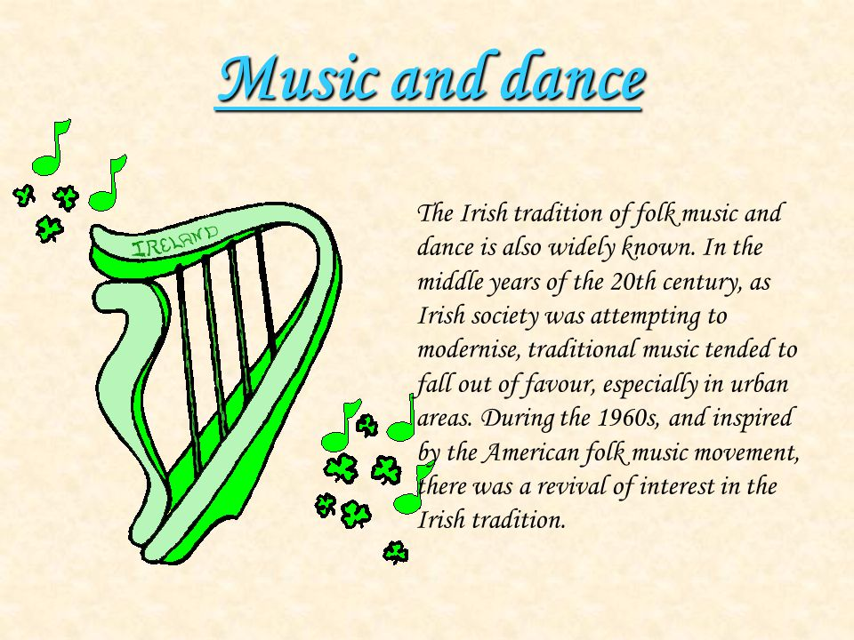 Music and dance The Irish tradition of folk music and dance is also widely known. In the middle years of the 20th century, as Irish society was attemp