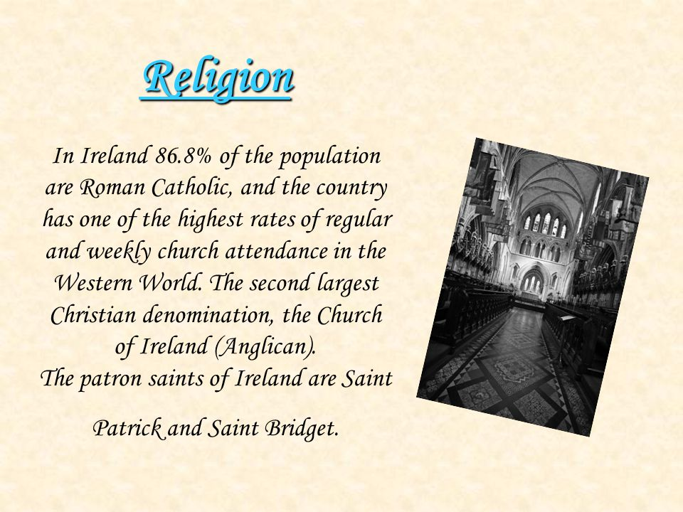 Religion Religion In Ireland 86.8% of the population are Roman Catholic, and the country has one of the highest rates of regular and weekly church att
