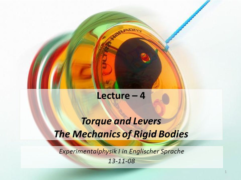 Lecture – 4 Torque and Levers The Mechanics of Rigid Bodies Experimentalphysik I in Englischer Sprache 13-11-08 1