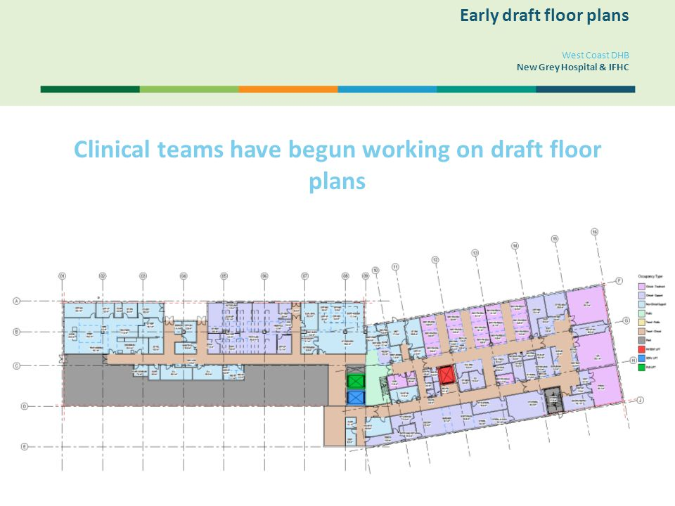 West Coast DHB New Grey Hospital & IFHC Clinical teams have begun working on draft floor plans Early draft floor plans