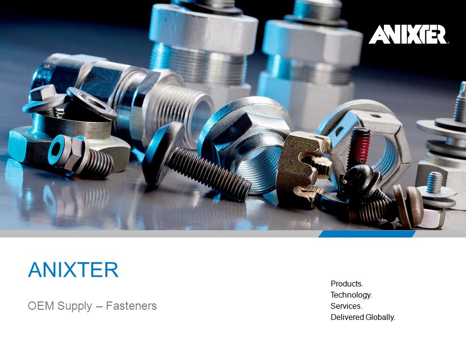 Products. Technology. Services. Delivered Globally. Products. Technology. Services. Delivered Globally. 16 OEM Supply – Fasteners ANIXTER
