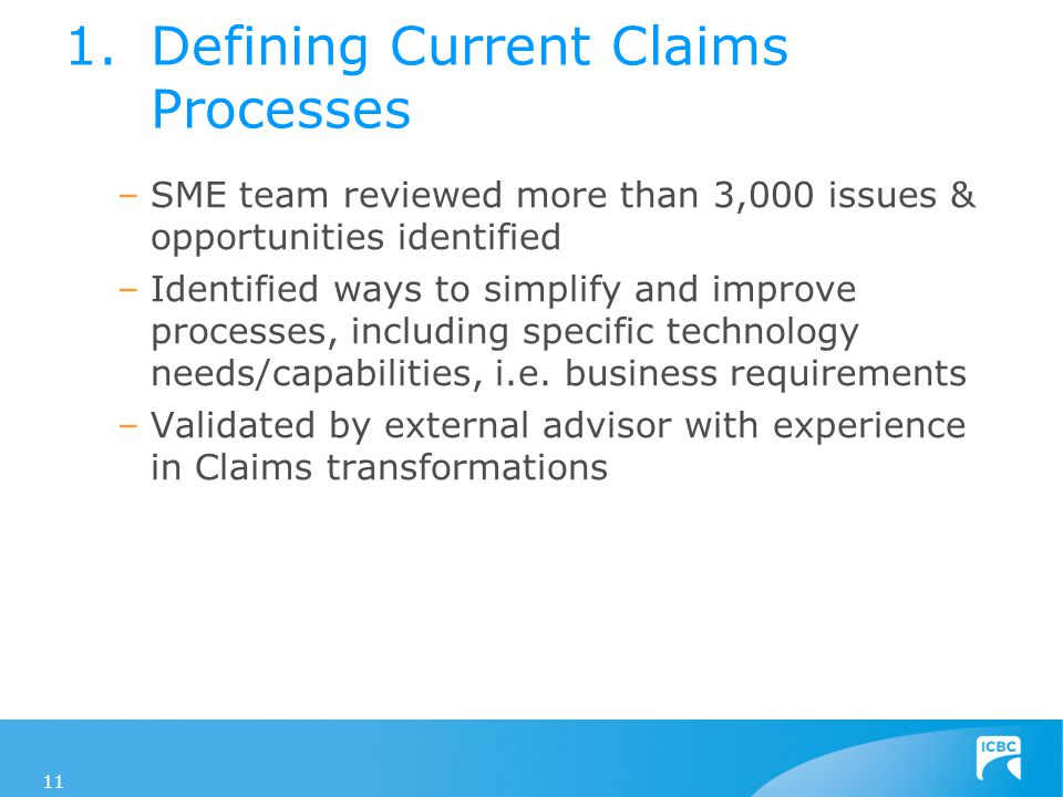 1.Defining Current Claims Processes –SME team reviewed more than 3,000 issues & opportunities identified –Identified ways to simplify and improve processes, including specific technology needs/capabilities, i.e.