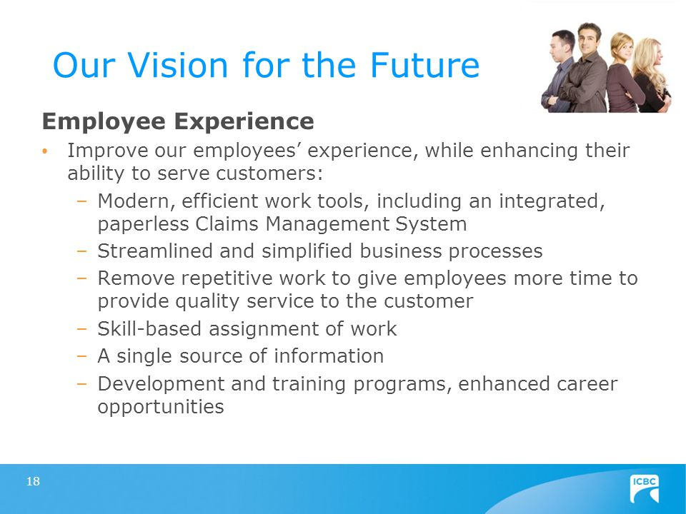 18 Our Vision for the Future Employee Experience Improve our employees' experience, while enhancing their ability to serve customers: –Modern, efficient work tools, including an integrated, paperless Claims Management System –Streamlined and simplified business processes –Remove repetitive work to give employees more time to provide quality service to the customer –Skill-based assignment of work –A single source of information –Development and training programs, enhanced career opportunities