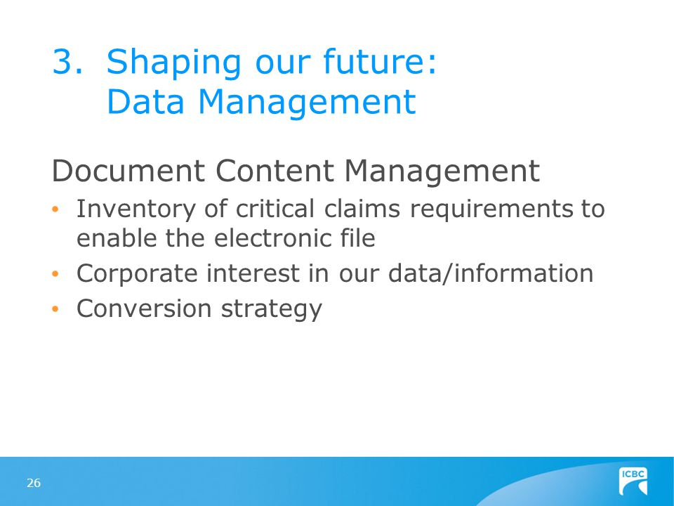 26 Document Content Management Inventory of critical claims requirements to enable the electronic file Corporate interest in our data/information Conversion strategy 3.Shaping our future: Data Management