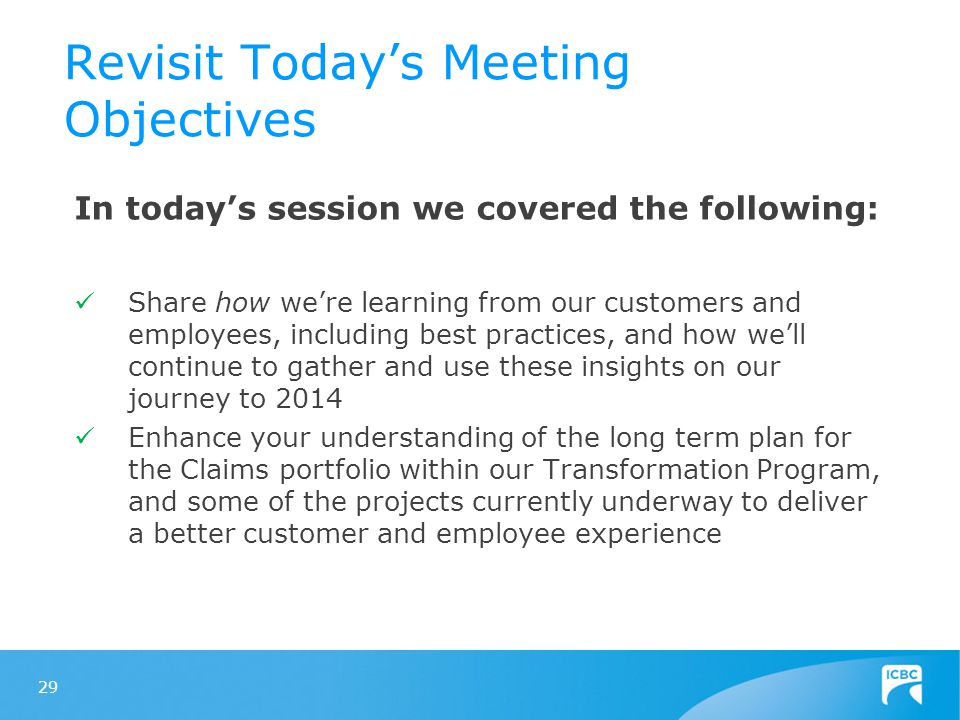 Revisit Today's Meeting Objectives In today's session we covered the following: Share how we're learning from our customers and employees, including best practices, and how we'll continue to gather and use these insights on our journey to 2014 Enhance your understanding of the long term plan for the Claims portfolio within our Transformation Program, and some of the projects currently underway to deliver a better customer and employee experience 29
