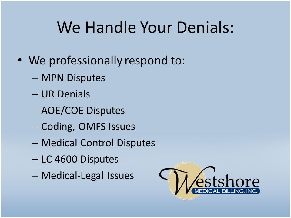 We Handle Your Denials: We professionally respond to: – MPN Disputes – UR Denials – AOE/COE Disputes – Coding, OMFS Issues – Medical Control Disputes – LC 4600 Disputes – Medical-Legal Issues