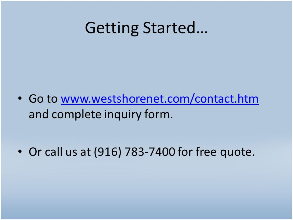 Go to www.westshorenet.com/contact.htm and complete inquiry form.www.westshorenet.com/contact.htm Or call us at (916) 783-7400 for free quote.