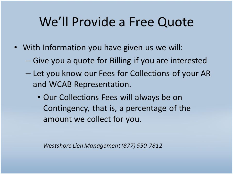 With Information you have given us we will: – Give you a quote for Billing if you are interested – Let you know our Fees for Collections of your AR and WCAB Representation.