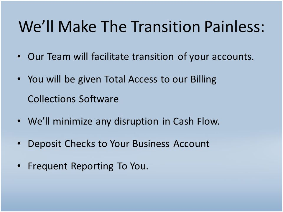 Our Team will facilitate transition of your accounts. You will be given Total Access to our Billing Collections Software We'll minimize any disruption