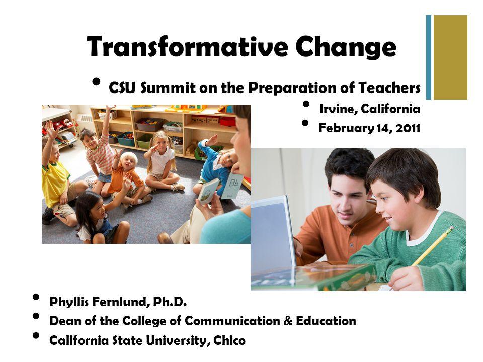 Transformative Change CSU Summit on the Preparation of Teachers Irvine, California February 14, 2011 Phyllis Fernlund, Ph.D.