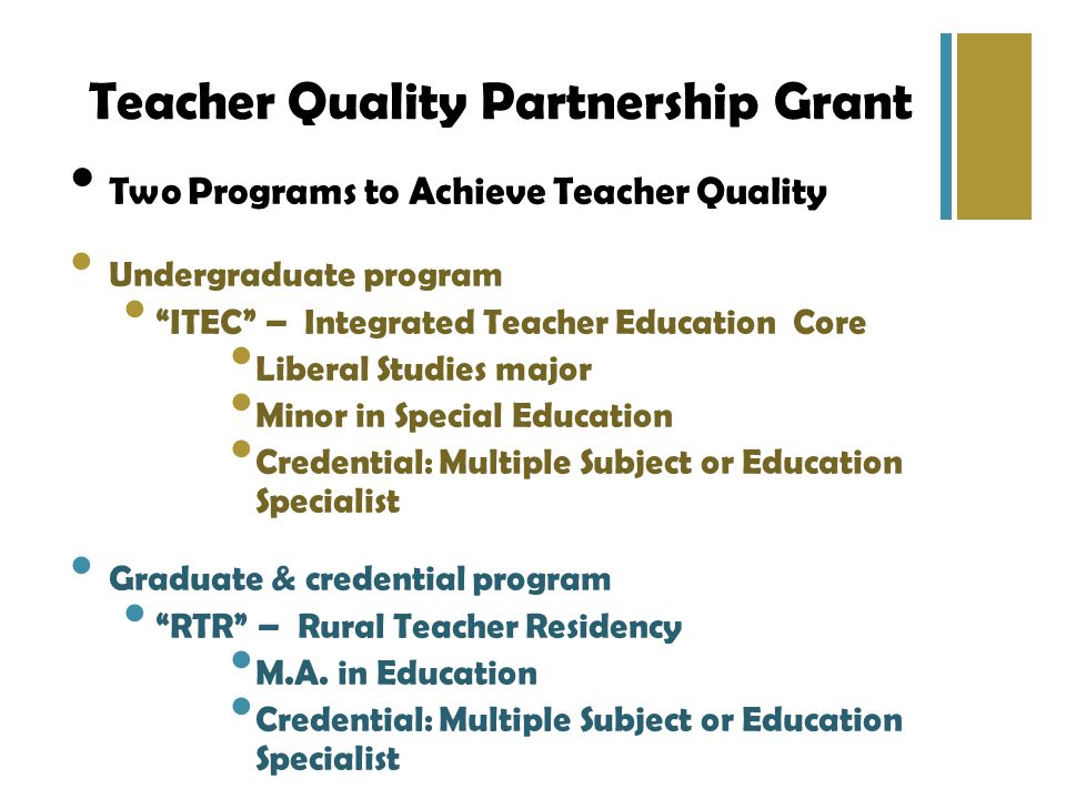 Teacher Quality Partnership Grant Two Programs to Achieve Teacher Quality Undergraduate program ITEC – Integrated Teacher Education Core Liberal Studies major Minor in Special Education Credential: Multiple Subject or Education Specialist Graduate & credential program RTR – Rural Teacher Residency M.A.