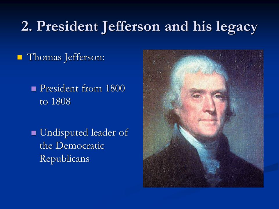 2. President Jefferson and his legacy Thomas Jefferson: Thomas Jefferson: President from 1800 to 1808 President from 1800 to 1808 Undisputed leader of