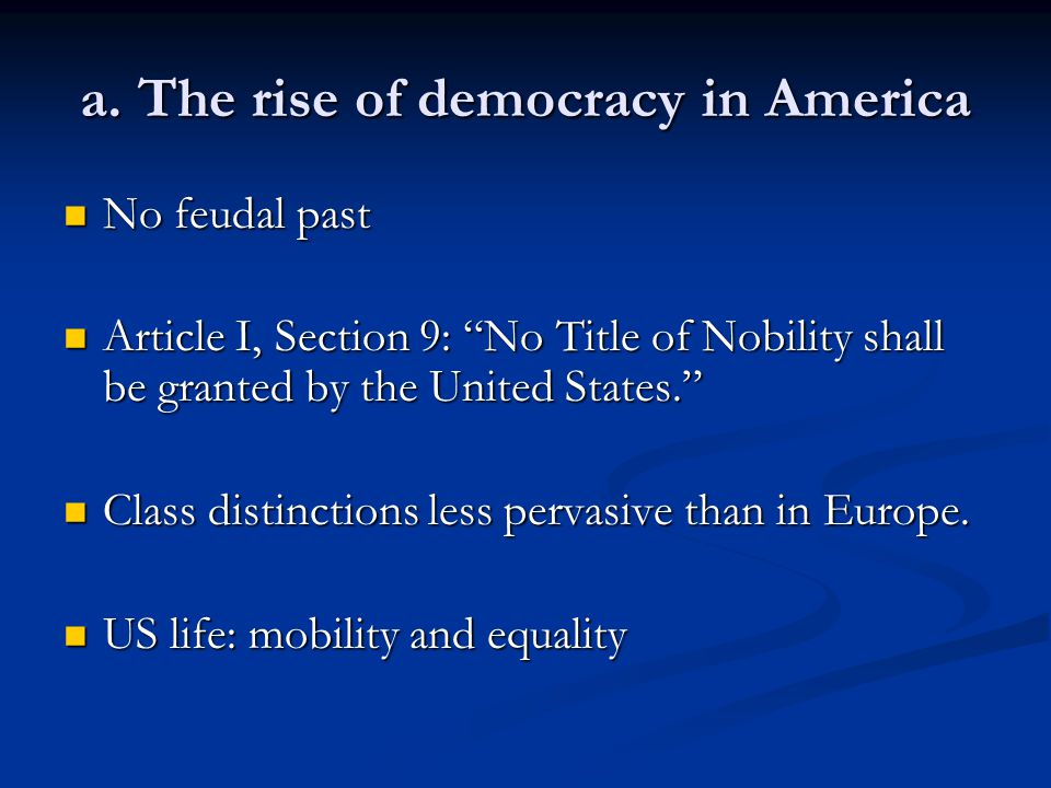 "a. The rise of democracy in America No feudal past No feudal past Article I, Section 9: ""No Title of Nobility shall be granted by the United States."""