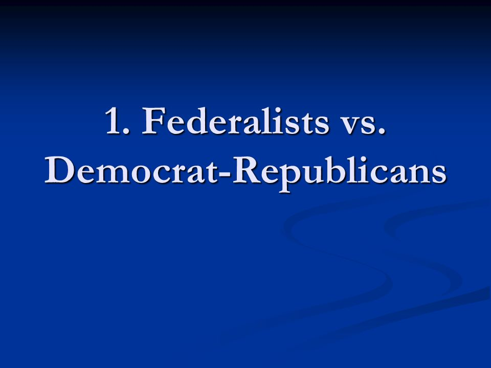 1. Federalists vs. Democrat-Republicans