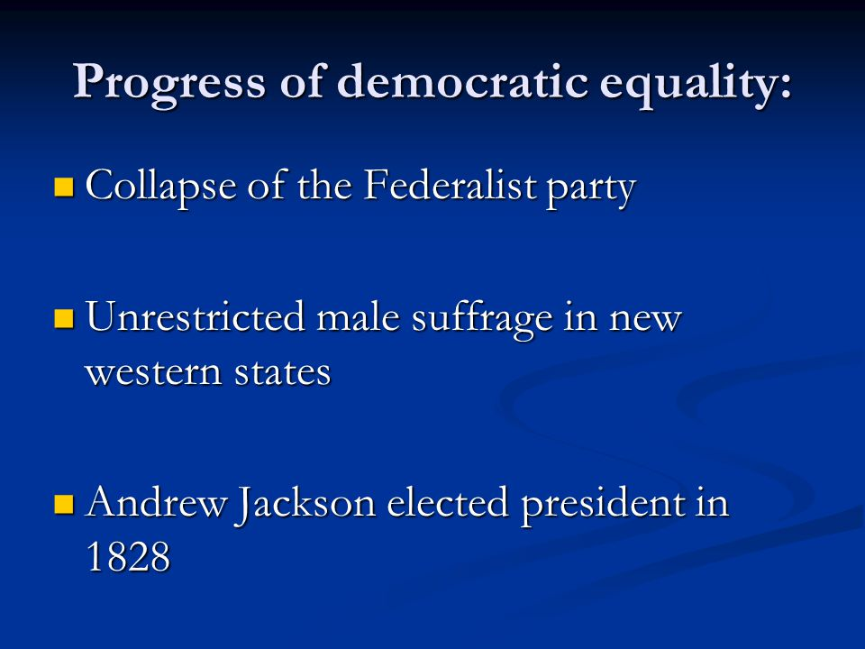 Progress of democratic equality: Collapse of the Federalist party Collapse of the Federalist party Unrestricted male suffrage in new western states Un