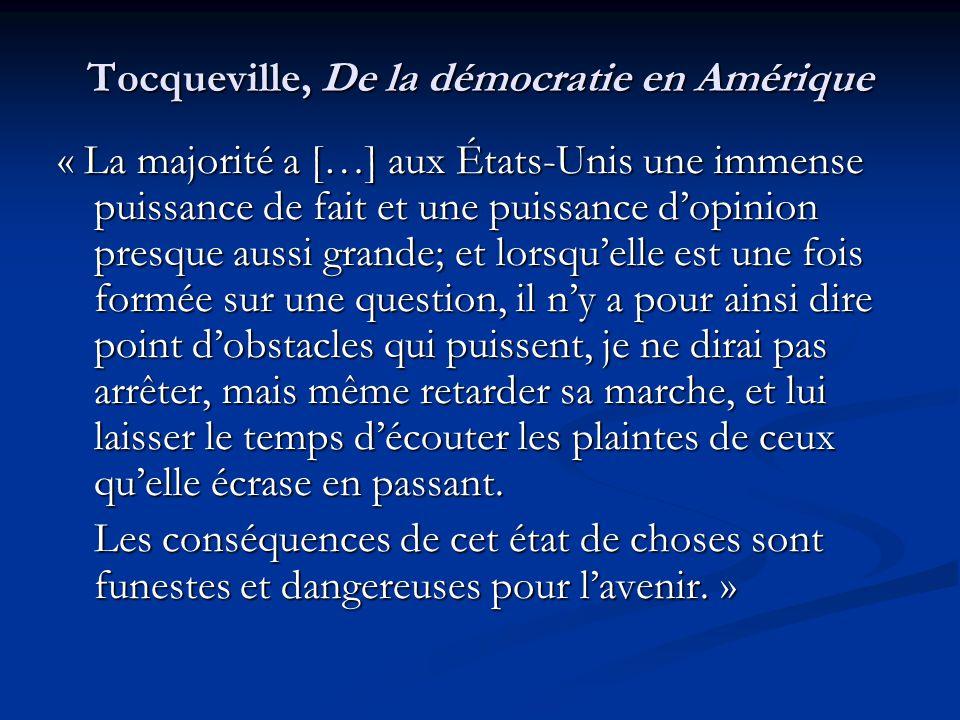 Tocqueville, De la démocratie en Amérique « La majorité a […] aux États-Unis une immense puissance de fait et une puissance d'opinion presque aussi grande; et lorsqu'elle est une fois formée sur une question, il n'y a pour ainsi dire point d'obstacles qui puissent, je ne dirai pas arrêter, mais même retarder sa marche, et lui laisser le temps d'écouter les plaintes de ceux qu'elle écrase en passant.