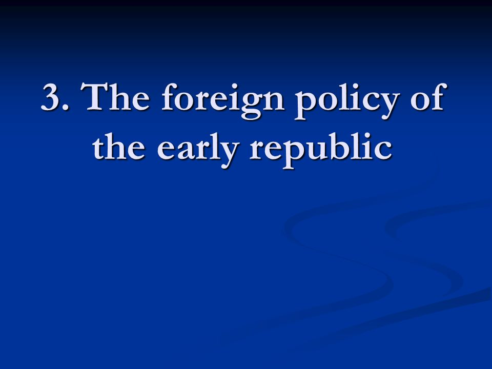 3. The foreign policy of the early republic