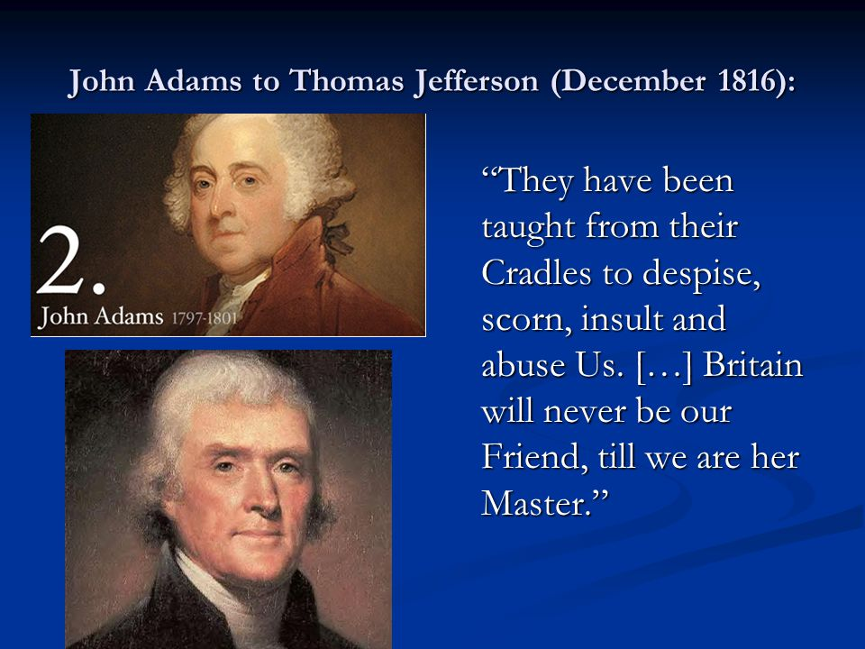 "John Adams to Thomas Jefferson (December 1816): ""They have been taught from their Cradles to despise, scorn, insult and abuse Us. […] Britain will nev"
