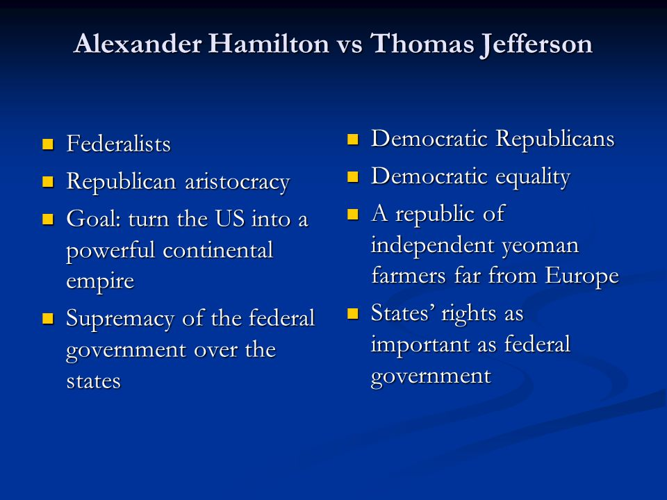 Alexander Hamilton vs Thomas Jefferson Federalists Federalists Republican aristocracy Republican aristocracy Goal: turn the US into a powerful contine