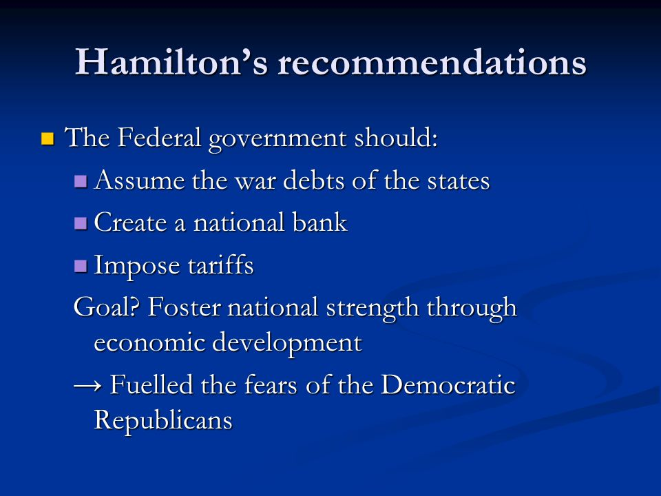 Hamilton's recommendations The Federal government should: The Federal government should: Assume the war debts of the states Assume the war debts of th