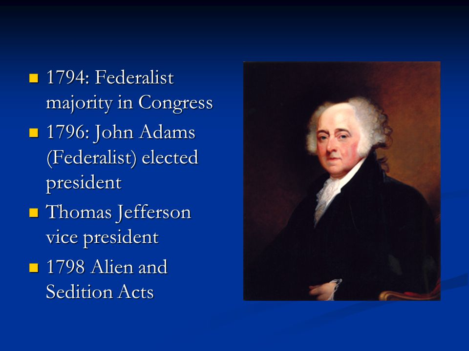 1794: Federalist majority in Congress 1794: Federalist majority in Congress 1796: John Adams (Federalist) elected president 1796: John Adams (Federali