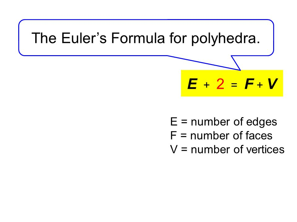 E + 2 = F + V The Euler's Formula for polyhedra.