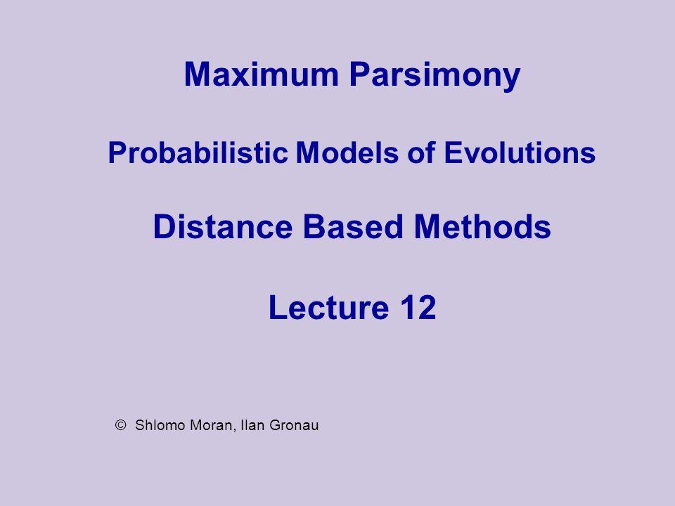 Maximum Parsimony Probabilistic Models of Evolutions Distance Based Methods Lecture 12 © Shlomo Moran, Ilan Gronau
