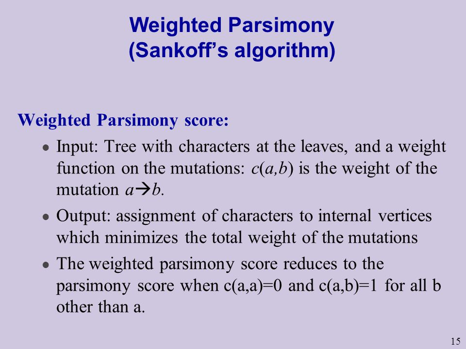 15 Weighted Parsimony (Sankoff's algorithm) Weighted Parsimony score: l Input: Tree with characters at the leaves, and a weight function on the mutations: c(a,b) is the weight of the mutation a  b.