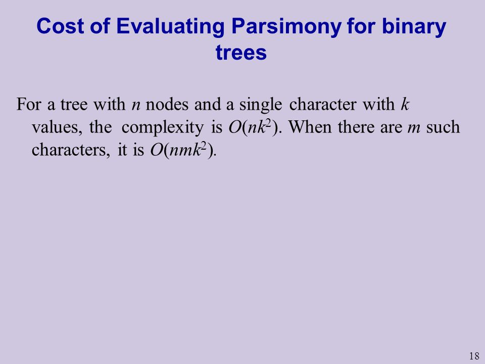 18 Cost of Evaluating Parsimony for binary trees For a tree with n nodes and a single character with k values, the complexity is O(nk 2 ).