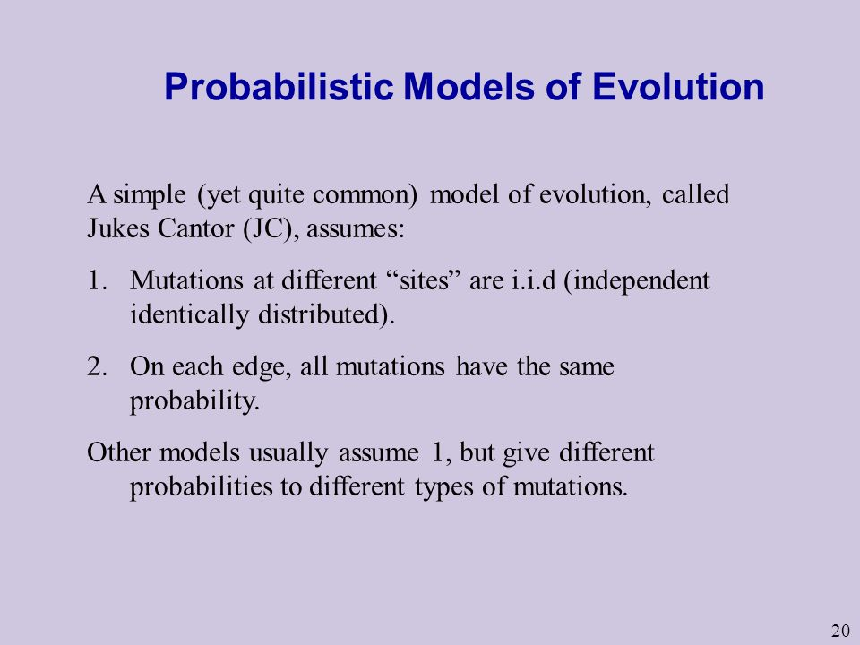 Probabilistic Models of Evolution A simple (yet quite common) model of evolution, called Jukes Cantor (JC), assumes: 1.Mutations at different sites are i.i.d (independent identically distributed).