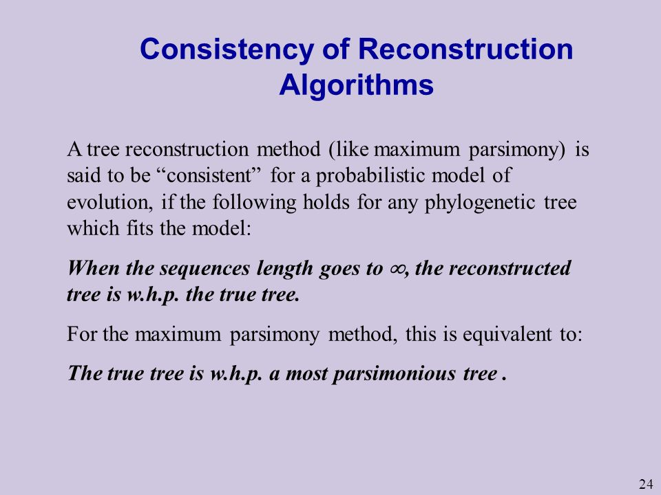 Consistency of Reconstruction Algorithms A tree reconstruction method (like maximum parsimony) is said to be consistent for a probabilistic model of evolution, if the following holds for any phylogenetic tree which fits the model: When the sequences length goes to , the reconstructed tree is w.h.p.