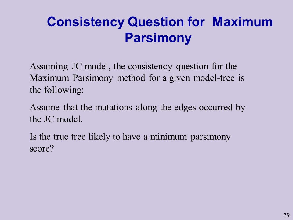 29 Consistency Question for Maximum Parsimony Assuming JC model, the consistency question for the Maximum Parsimony method for a given model-tree is the following: Assume that the mutations along the edges occurred by the JC model.