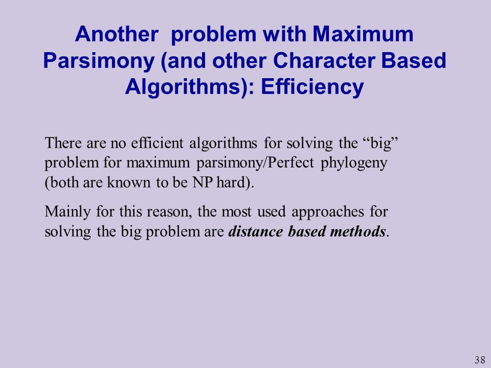 38 Another problem with Maximum Parsimony (and other Character Based Algorithms): Efficiency There are no efficient algorithms for solving the big problem for maximum parsimony/Perfect phylogeny (both are known to be NP hard).