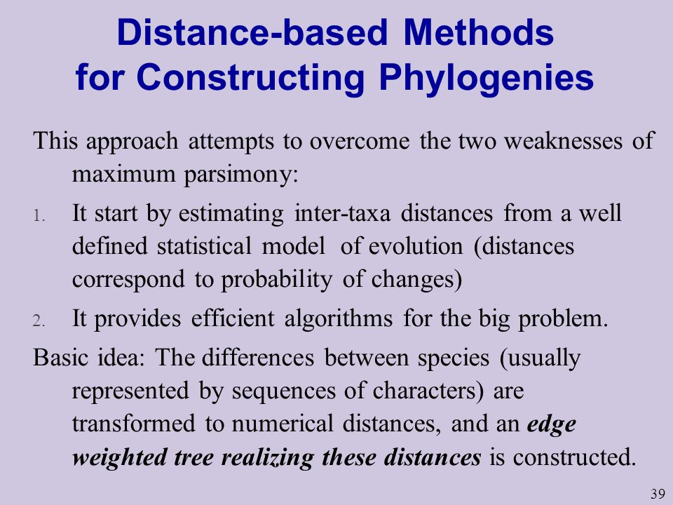 39 Distance-based Methods for Constructing Phylogenies This approach attempts to overcome the two weaknesses of maximum parsimony: 1.