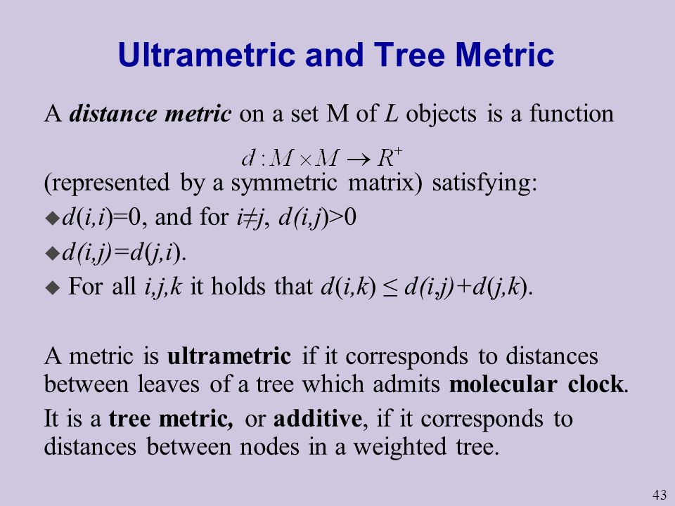 43 Ultrametric and Tree Metric A distance metric on a set M of L objects is a function (represented by a symmetric matrix) satisfying: u d(i,i)=0, and for i≠j, d(i,j)>0 u d(i,j)=d(j,i).