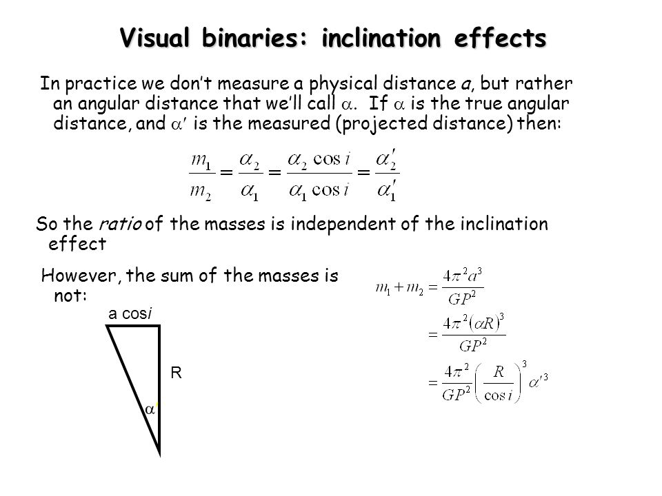 Visual binaries: inclination effects In practice we don't measure a physical distance a, but rather an angular distance that we'll call . If  is the