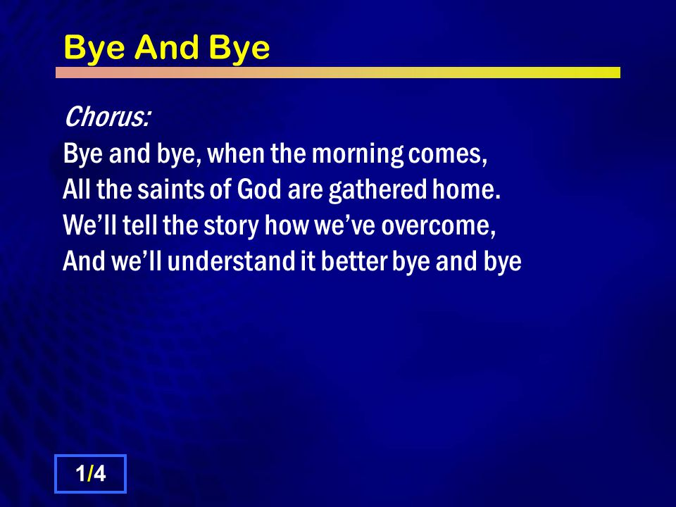 Bye And Bye Chorus: Bye and bye, when the morning comes, All the saints of God are gathered home.