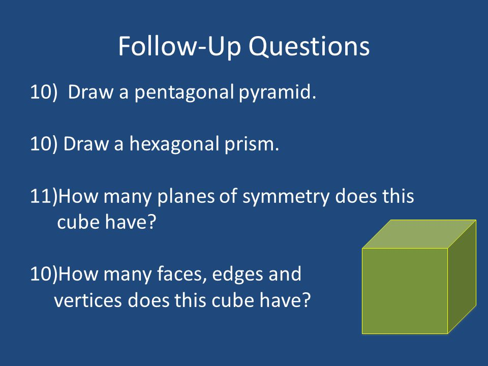 Follow-Up Questions 10) Draw a pentagonal pyramid. 10) Draw a hexagonal prism. 11)How many planes of symmetry does this cube have? 10)How many faces,