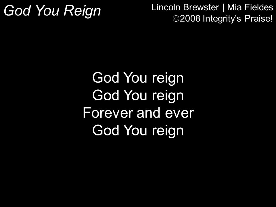 God You Reign Lincoln Brewster | Mia Fieldes  2008 Integrity's Praise! God You reign Forever and ever God You reign