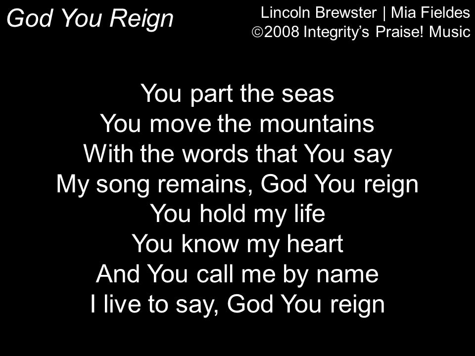 God You Reign Lincoln Brewster | Mia Fieldes  2008 Integrity's Praise! Music You part the seas You move the mountains With the words that You say My