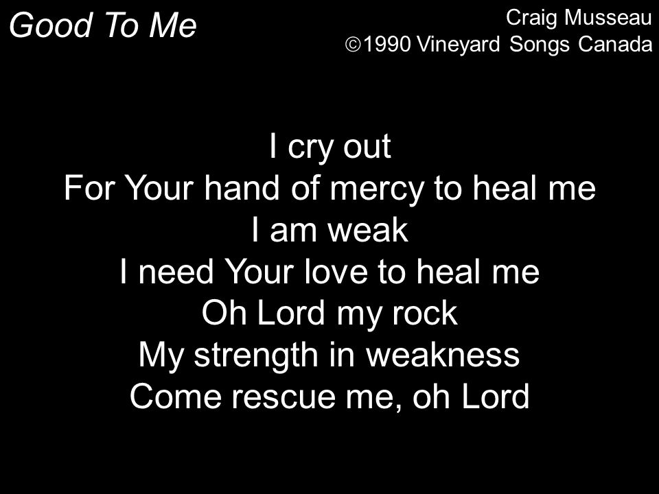 Good To Me Craig Musseau  1990 Vineyard Songs Canada I cry out For Your hand of mercy to heal me I am weak I need Your love to heal me Oh Lord my roc