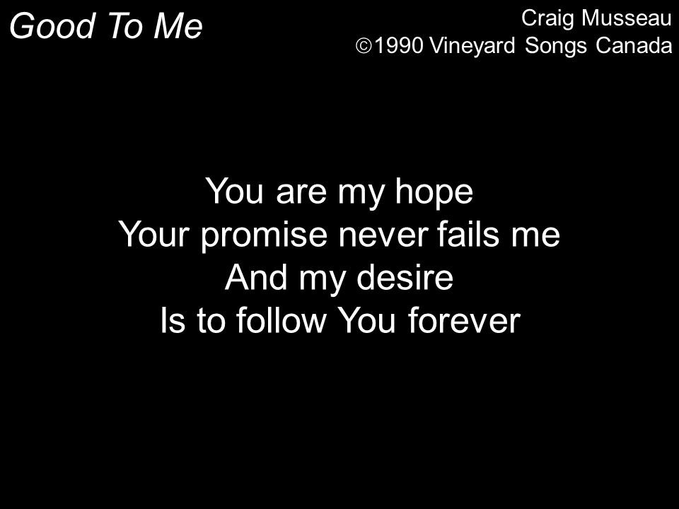 Good To Me Craig Musseau  1990 Vineyard Songs Canada You are my hope Your promise never fails me And my desire Is to follow You forever
