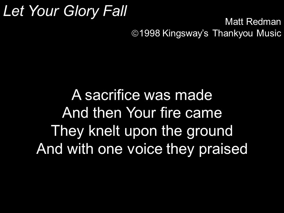 Let Your Glory Fall Matt Redman  1998 Kingsway's Thankyou Music A sacrifice was made And then Your fire came They knelt upon the ground And with one