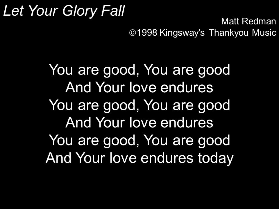 Let Your Glory Fall Matt Redman  1998 Kingsway's Thankyou Music You are good, You are good And Your love endures You are good, You are good And Your