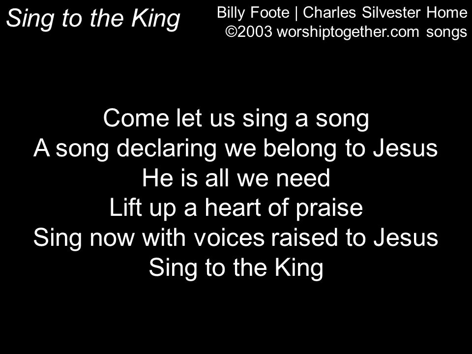 Sing to the King Billy Foote | Charles Silvester Home ©2003 worshiptogether.com songs Come let us sing a song A song declaring we belong to Jesus He i