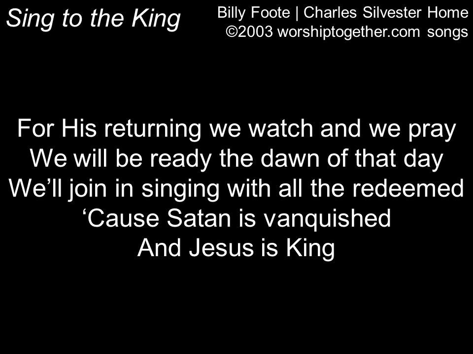 Billy Foote | Charles Silvester Home ©2003 worshiptogether.com songs For His returning we watch and we pray We will be ready the dawn of that day We'l