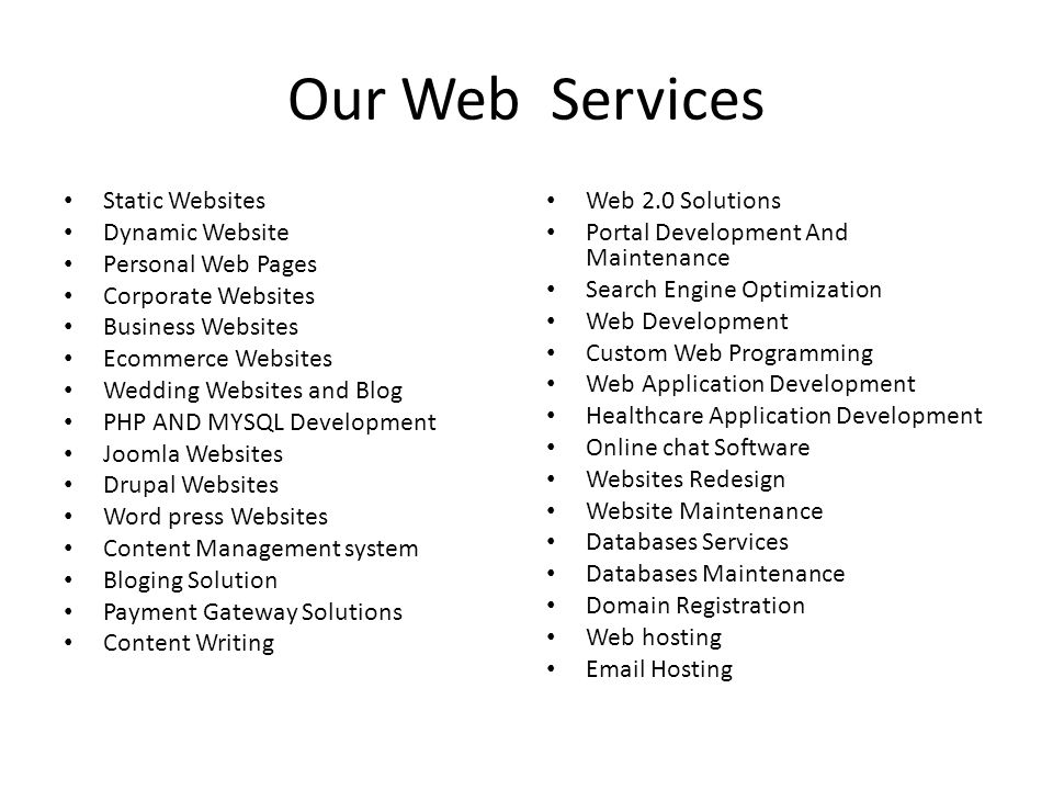 Our Web Services Static Websites Dynamic Website Personal Web Pages Corporate Websites Business Websites Ecommerce Websites Wedding Websites and Blog PHP AND MYSQL Development Joomla Websites Drupal Websites Word press Websites Content Management system Bloging Solution Payment Gateway Solutions Content Writing Web 2.0 Solutions Portal Development And Maintenance Search Engine Optimization Web Development Custom Web Programming Web Application Development Healthcare Application Development Online chat Software Websites Redesign Website Maintenance Databases Services Databases Maintenance Domain Registration Web hosting  Hosting