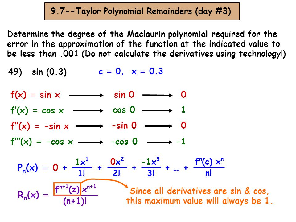 9.7--Taylor Polynomial Remainders (day #3) Determine the degree of the Maclaurin polynomial required for the error in the approximation of the function at the indicated value to be less than.001 (Do not calculate the derivatives using technology!) 49) sin (0.3) c = 0, x = 0.3 R n (x) = f n+1 (z) x n+1 (n+1) .