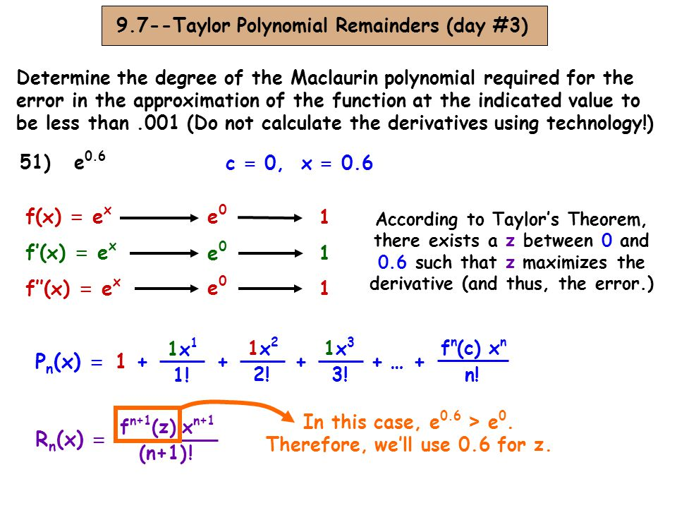 9.7--Taylor Polynomial Remainders (day #3) Determine the degree of the Maclaurin polynomial required for the error in the approximation of the function at the indicated value to be less than.001 (Do not calculate the derivatives using technology!) 51) e 0.6 c = 0, x = 0.6 R n (x) = f n+1 (z) x n+1 (n+1) .
