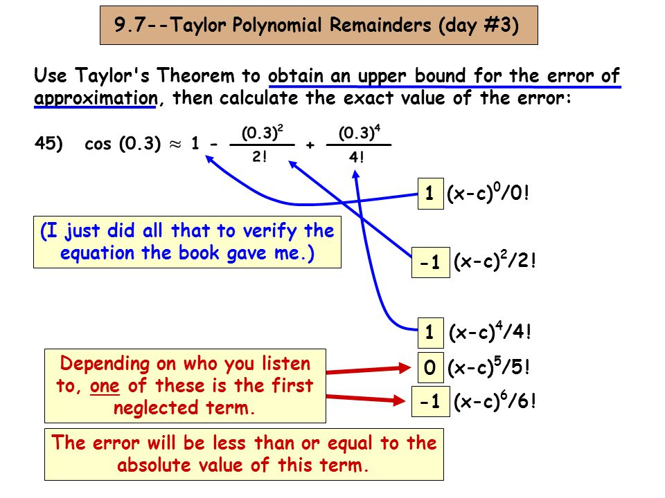 9.7--Taylor Polynomial Remainders (day #3) Use Taylor s Theorem to obtain an upper bound for the error of approximation, then calculate the exact value of the error: 0 (x-c) 5 /5 .